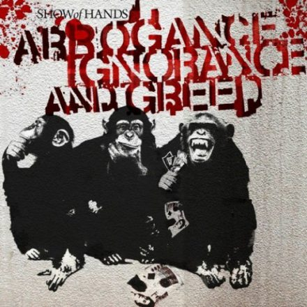 Show of Hands - Arrogance, Ignorance & Greed